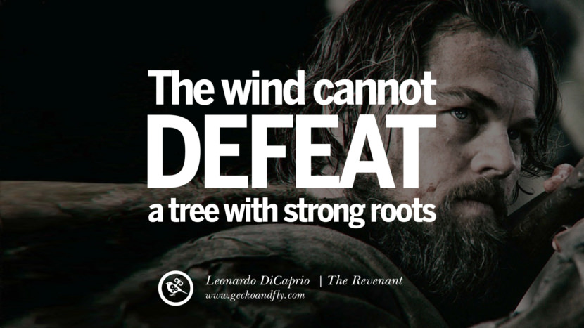 The wind cannot defeat a tree with strong roots. The Revenant 2015 Leonardo DiCaprio Movie Character Quotes