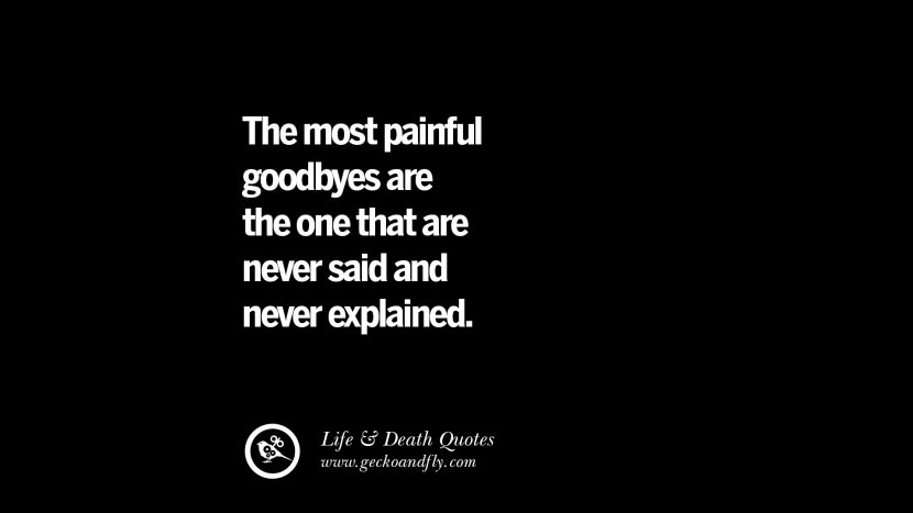 The most painful goodbyes are the one that are never said and never explained.