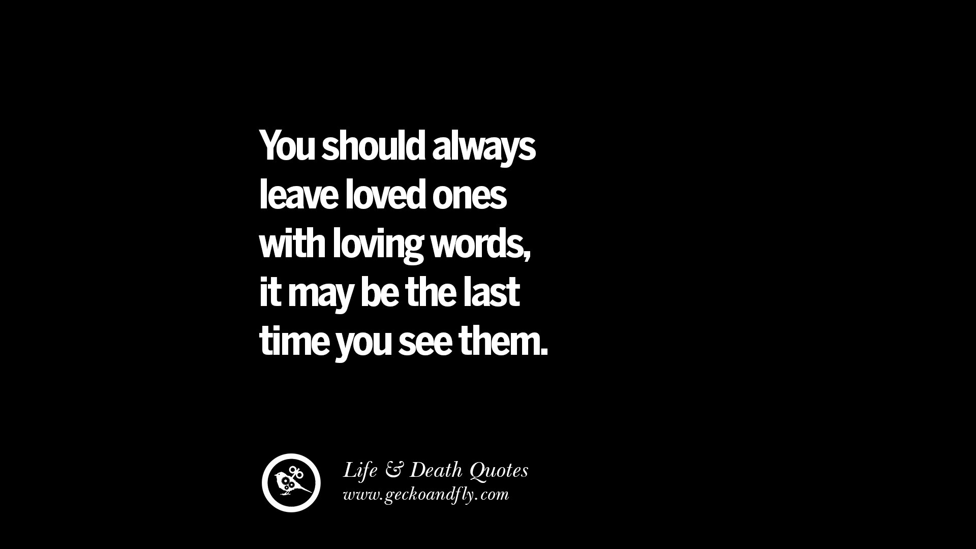 You should always leave loved ones with loving words it may be the last time you see them