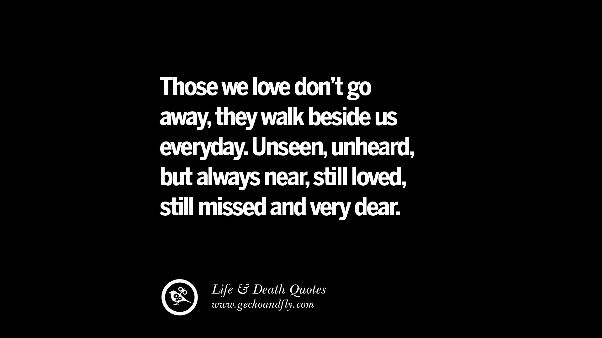 Those we love don t go away they walk beside us everyday Unseen unheard but always near still loved still missed and very dear