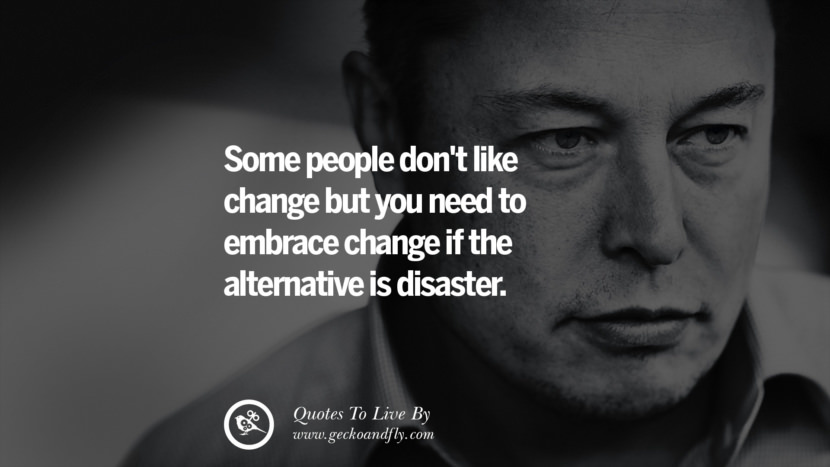 Some people don't like change but you need to embrace change if the alternative is disaster. Elon Musk Quotes on Business, The Future