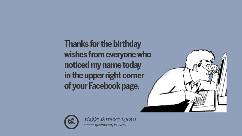 Thanks for the birthday wishes from everyone who noticed my name today in the upper right corner of your Facebook page. Funny Birthday Quotes saying wishes for facebook twitter instagram pinterest and tumblr