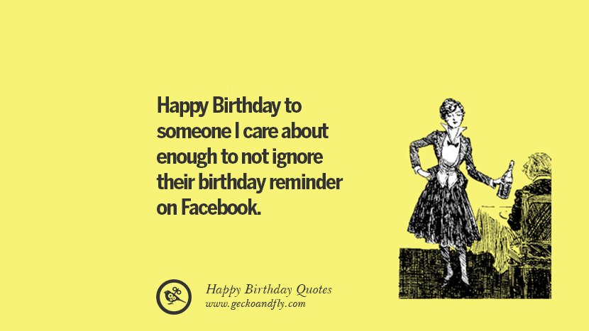 Happy Birthday to someone I care about enough to not ignore their birthday reminder on Facebook. Funny Birthday Quotes saying wishes for facebook twitter instagram pinterest and tumblr