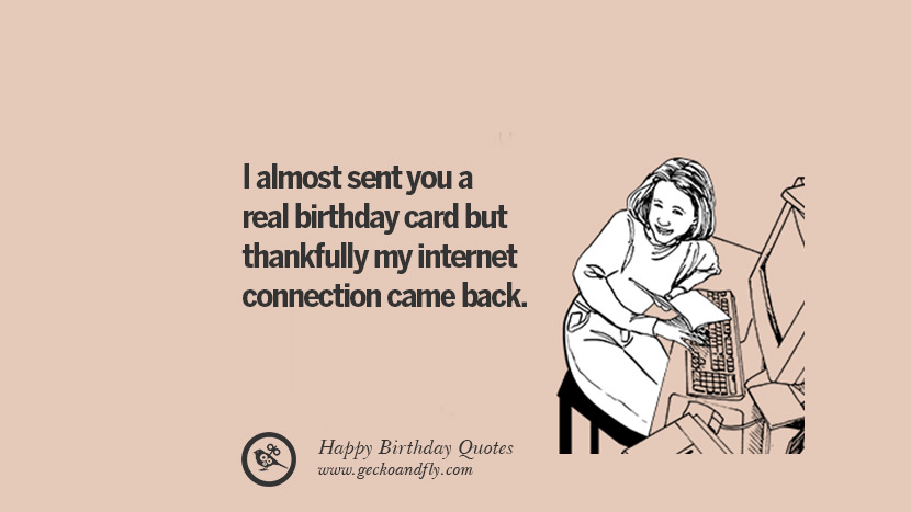 33 funny happy birthday quotes and wishes for facebook i almost sent you a real birthday card but thankfully my internet connection came back bookmarktalkfo Choice Image