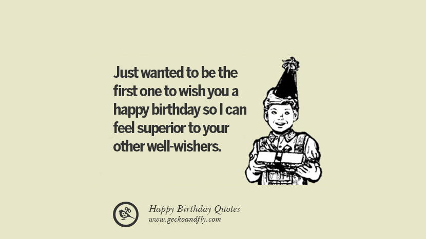 Just wanted to be the first one to wish you a happy birthday so I can feel superior to your other well-wishers. Funny Birthday Quotes saying wishes for facebook twitter instagram pinterest and tumblr