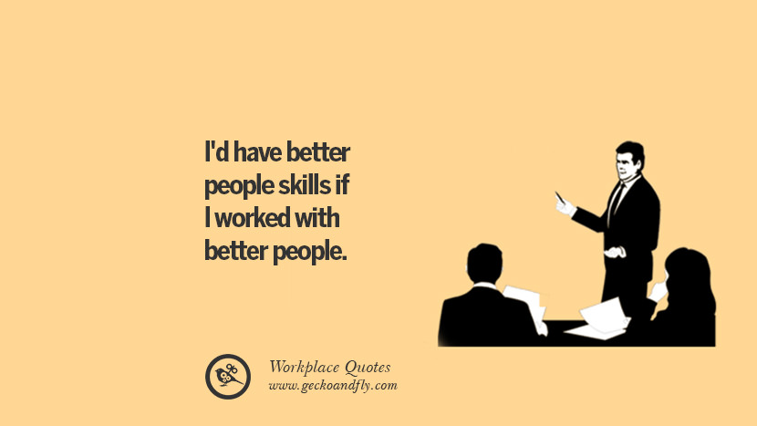 I'd have better people skills if I worked with better people. Quotes Workplace Boss Colleague Annoying Office