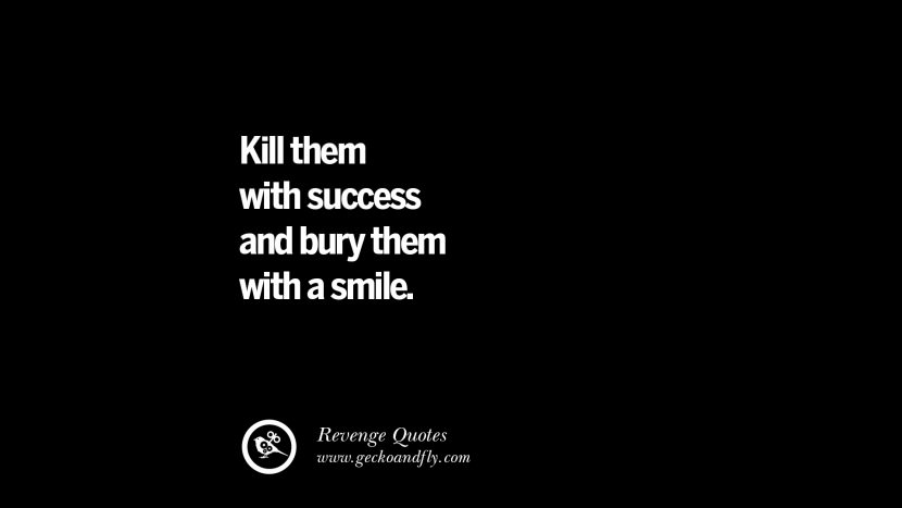 Kill them with success and bury them with a smile. Best Quotes about Revenge Relationship breakup karma
