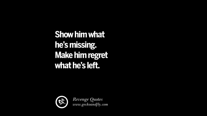 Show him what he's missing. Make him regret what he's left. Best Quotes about Revenge Relationship breakup karma