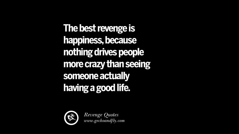 The best revenge is happiness, because nothing drives people more crazy than seeing someone actually having a good life. Best Quotes about Revenge Relationship breakup karma