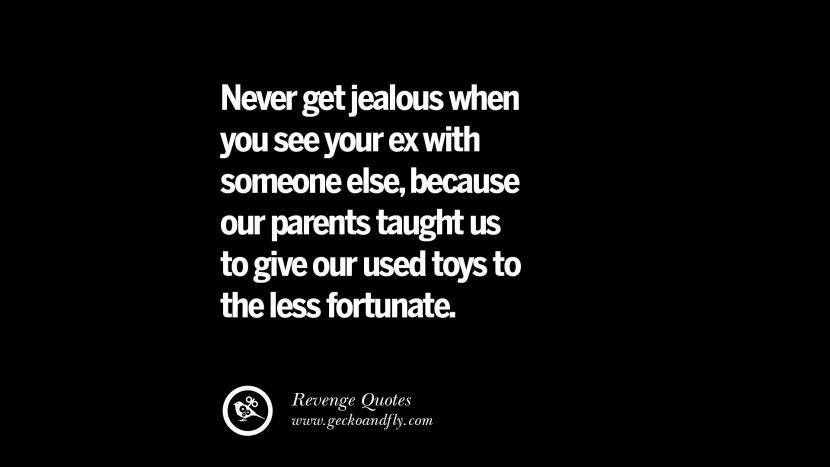 Never get jealous when you see your ex with someone else, because our parents taught us to give our used toys to the less fortunate. Best Quotes about Revenge Relationship breakup karma