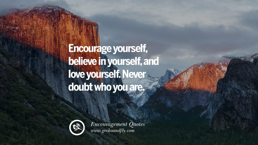Encourage yourself, believe in yourself, and love yourself. Never doubt who you are. Words Of Encouragement Quotes On Life, Strength & Never Giving Up