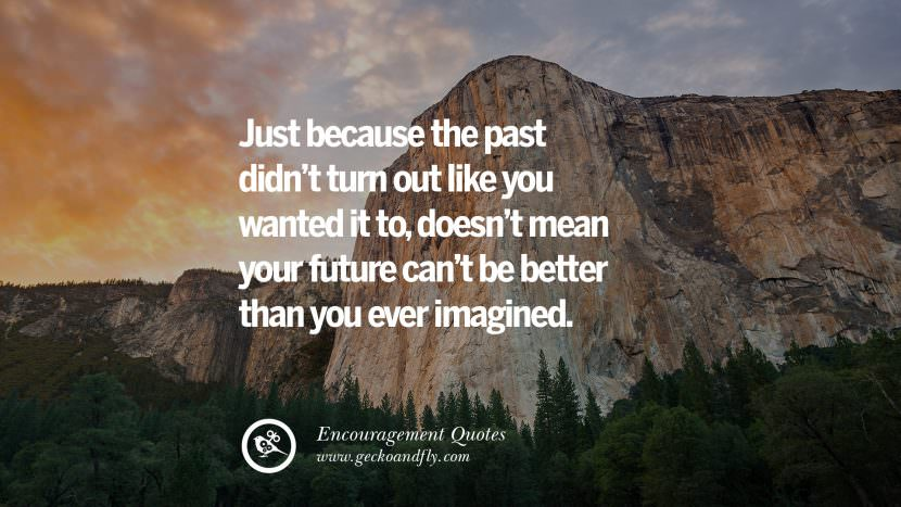 Just because the past didn't turn out like you wanted it to, doesn't mean your future can't be better than you ever imagined. Words Of Encouragement Quotes On Life, Strength & Never Giving Up