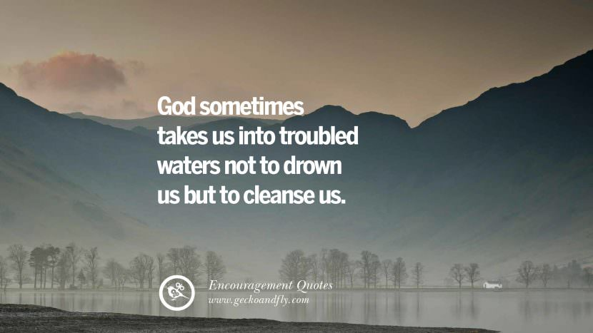 God sometimes takes us intro troubled waters not to drown us but to cleanse us. Words Of Encouragement Quotes On Life, Strength & Never Giving Up