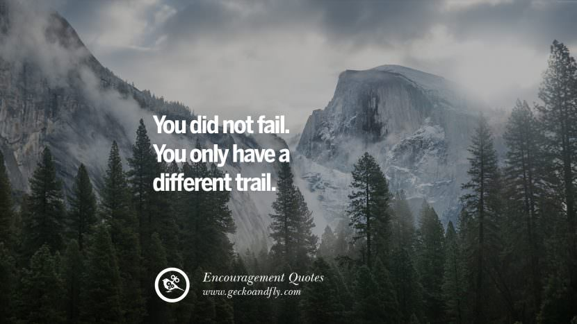 You did not fail. You only have a different trail. Words Of Encouragement Quotes On Life, Strength & Never Giving Up