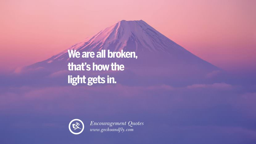 We are all broken that's how the light gets in. Words Of Encouragement Quotes On Life, Strength & Never Giving Up