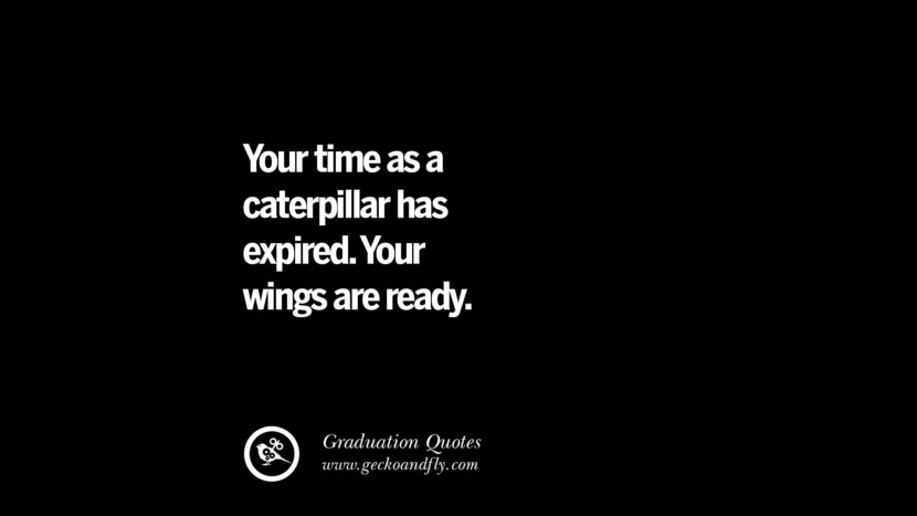 Your time as a caterpillar has expired. Your wings are ready. Inspirational Quotes on Graduation For High School And College