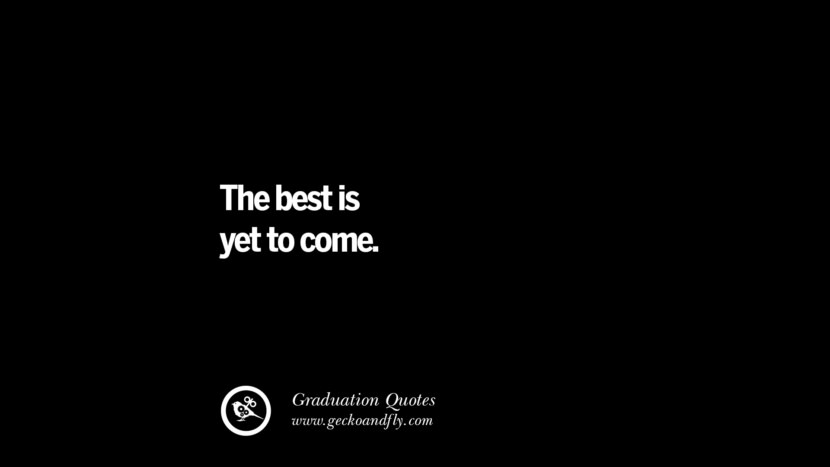 The best is yet to come. Inspirational Quotes on Graduation For High School And College