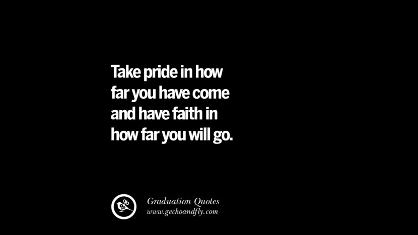 Take pride in how far you have come and have faith in how far you will go. Inspirational Quotes on Graduation For High School And College