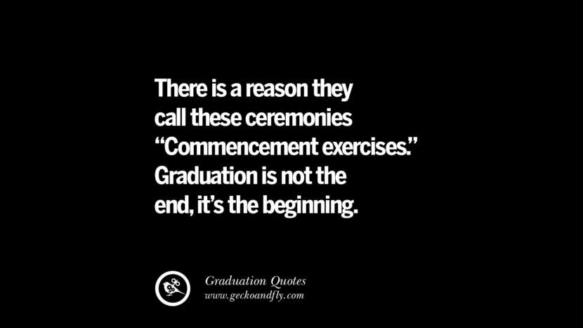 There is a reason they call these ceremonies Commencement exercise. Graduation is not the end, it's the beginning. Inspirational Quotes on Graduation For High School And College