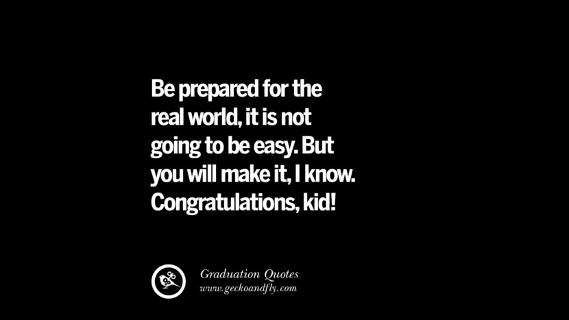 Be prepared for the real world, it is not going to be easy. But you will make it, I know. Congratulations, kid! Inspirational Quotes on Graduation For High School And College