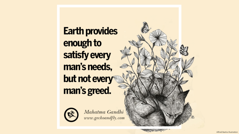 Earth provides enough to satisfy every man's needs, but not every man's greed. - Mahatma Gandhi Beautiful Quotes About Saving Mother Nature And Earth
