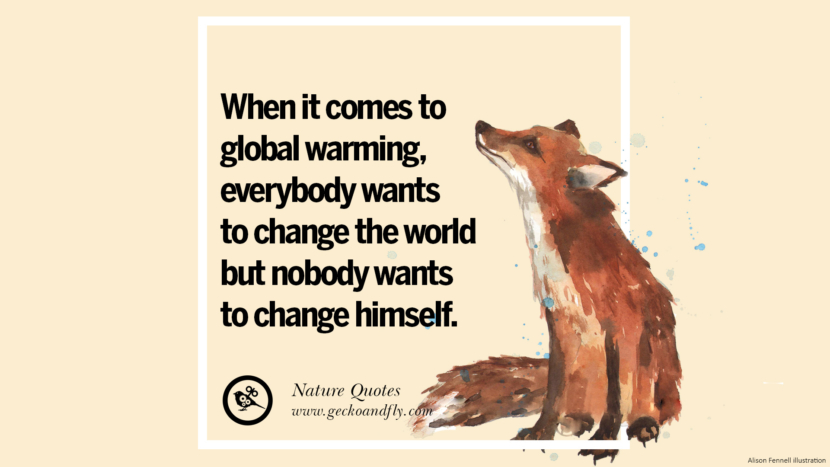When it comes to global warming, everybody wants to change the world but nobody wants to change himself. Beautiful Quotes About Saving Mother Nature And Earth