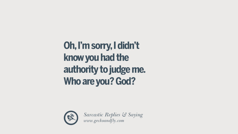 Oh, I'm sorry, I didn't know you had the authority to judge me. Who are you? God? Funny Non-Swearing Insults And Sarcastic Quotes for fake friends, ex bf, ex gf, boyfriend, girlfriend, enemies and haters facebook twitter pinterest