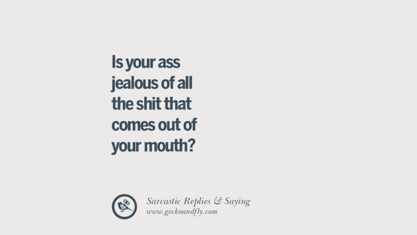 Is your ass jealous of all the shit that comes out of your mouth? Funny Non-Swearing Insults And Sarcastic Quotes for fake friends, ex bf, ex gf, boyfriend, girlfriend, enemies and haters facebook twitter pinterest