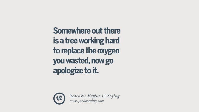 Somewhere out there is a tree working hard to replace the oxygen you wasted, now go apologize to it. Funny Non-Swearing Insults And Sarcastic Quotes for fake friends, ex bf, ex gf, boyfriend, girlfriend, enemies and haters facebook twitter pinterest