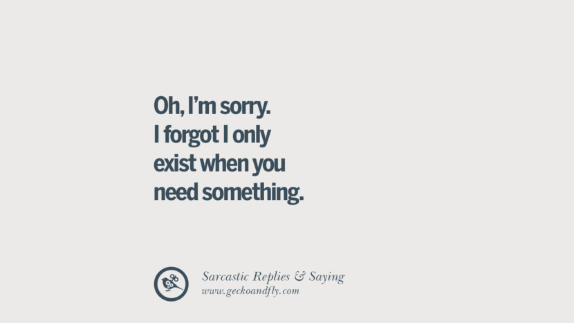 Oh, I'm sorry. I forgot I only exist when you need something.