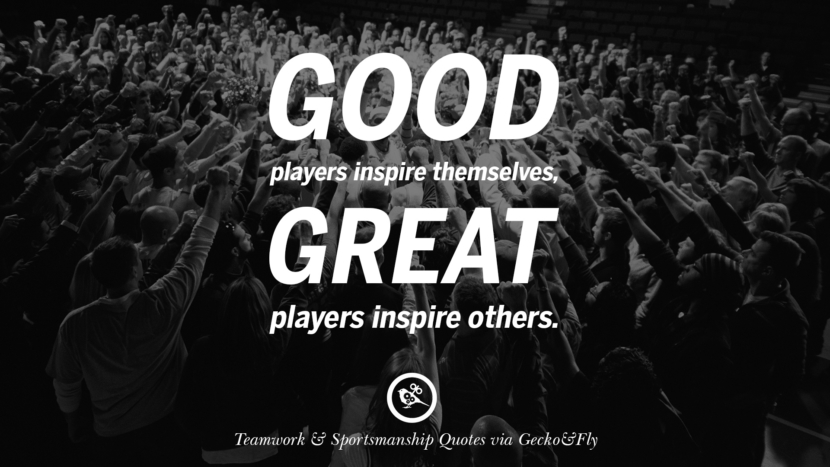 Good players inspire themselves, great players inspire others.