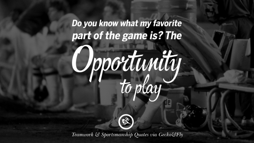 Do you know what my favorite part of the game is? The opportunity to play. Quotes Sportsmanship Teamwork Sports Soccer Fifa Football Cricket NBA Basketball Hockey Tennis Volleyball Table Tennis Baseball Rugby American Football Golf facebook twitter pinterest team work sports saying live online olympics games teamwork quotes inspirational motivational