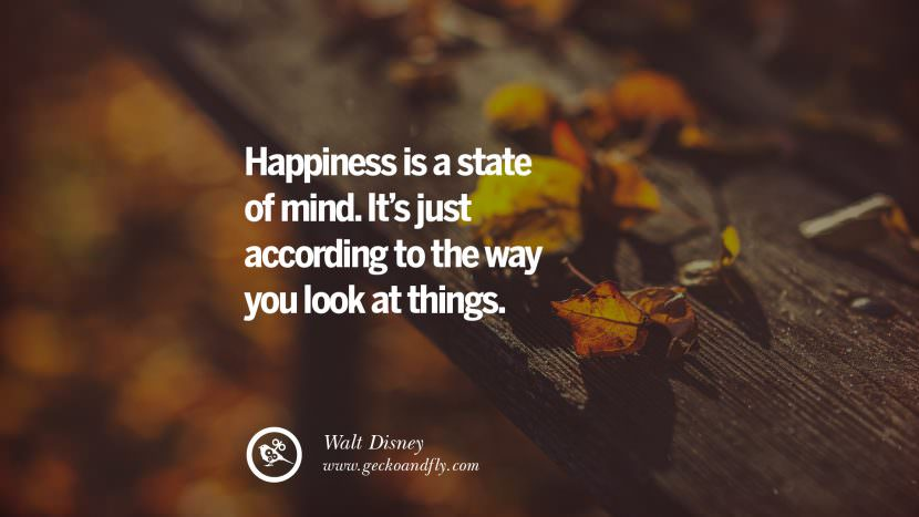 happiness is a state of mind. It's just according to the way you look at things. - Walt Disney Uplifting Inspirational Quotes When You Are About To Give Up success failure