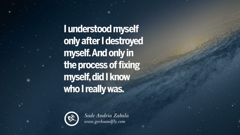 I understood myself only after I destroyed myself. And only in the process of fixing myself, did I know who I really was. - Sade Andria Zabala