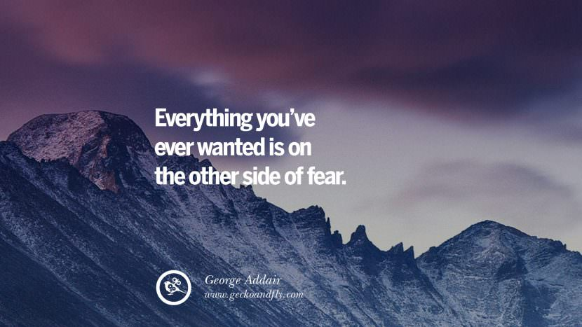 Everything you've ever wanted is on the other side of fear. - George Addair Uplifting Inspirational Quotes When You Are About To Give Up success failure