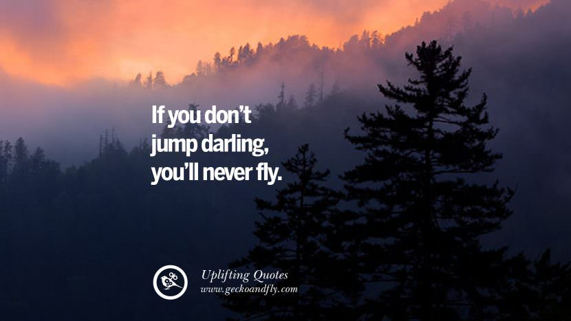 If you don't jump darling, you'll never fly. Uplifting Inspirational Quotes When You Are About To Give Up success failure