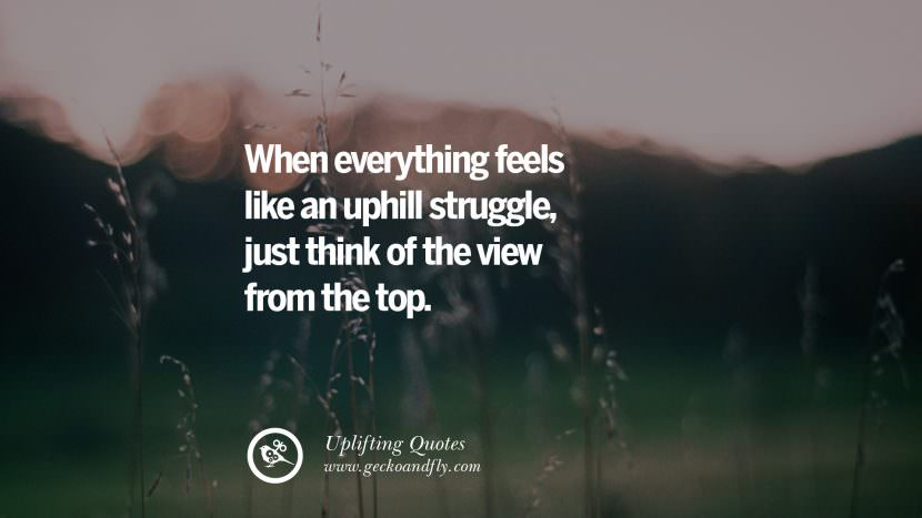 When everything feels like an uphill struggle, just think of the view from the top. Uplifting Inspirational Quotes When You Are About To Give Up success failure