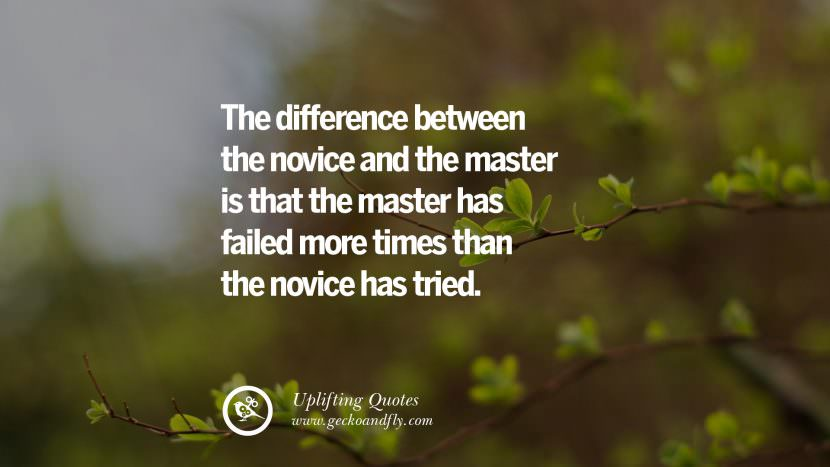 The difference between the novice and the master is that the master has failed more times than the novice has tried. Uplifting Inspirational Quotes When You Are About To Give Up success failure