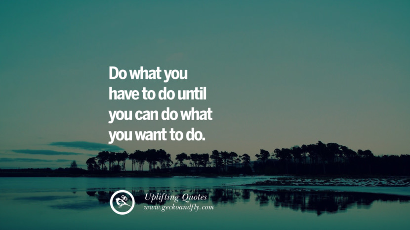 Do what you have to do until you can do what you want to do.