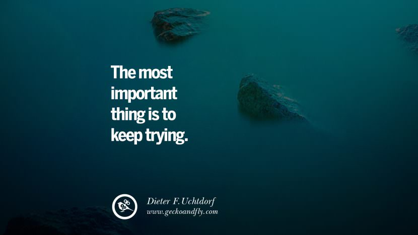 The most important thing is to keep trying. - Dieter F.Uchtdorf Uplifting Inspirational Quotes When You Are About To Give Up success failure