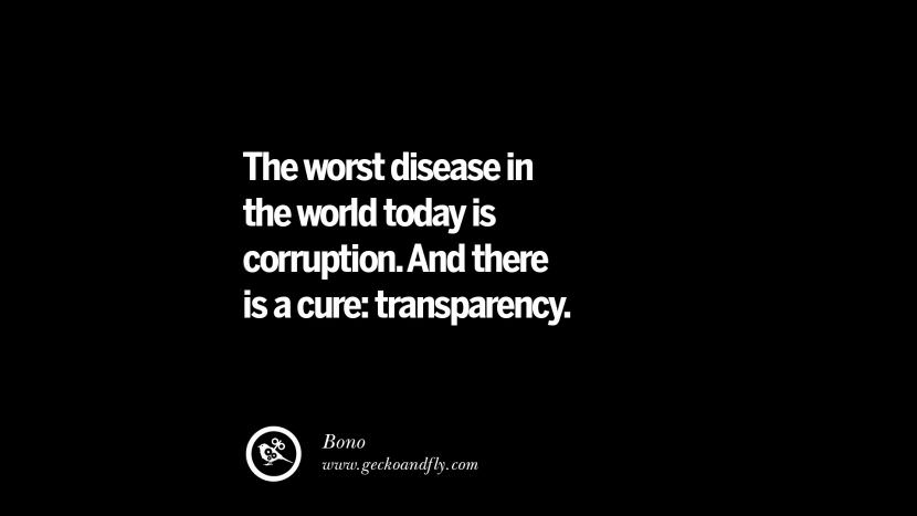 The worst disease in the world today is corruption. And there is a cure: transparency. - Bono Inspiring Motivational Anti Corruption Quotes For Politicians On Greed And Power Instagram Pinterest Facebook Happiness