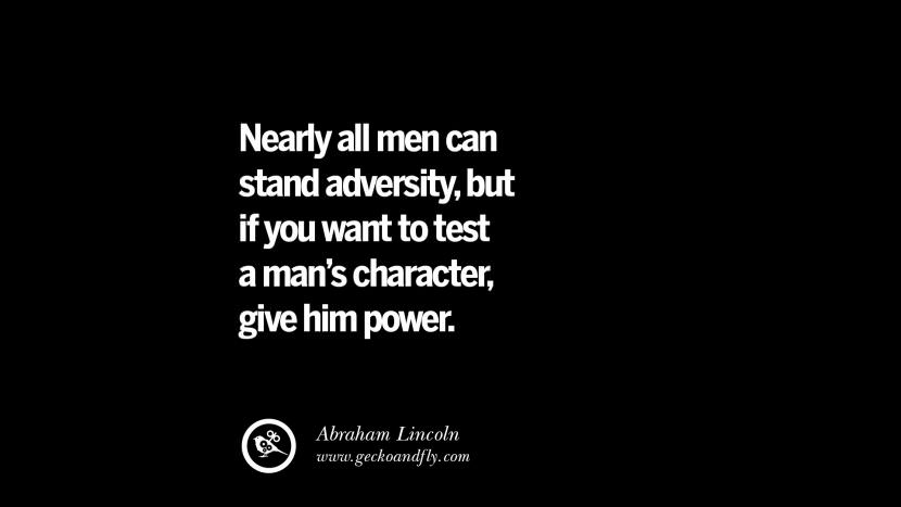 Nearly all men can stand adversity, but if you want too test a man's character, give him power. - Abraham Lincoln Inspiring Motivational Anti Corruption Quotes For Politicians On Greed And Power Instagram Pinterest Facebook Happiness