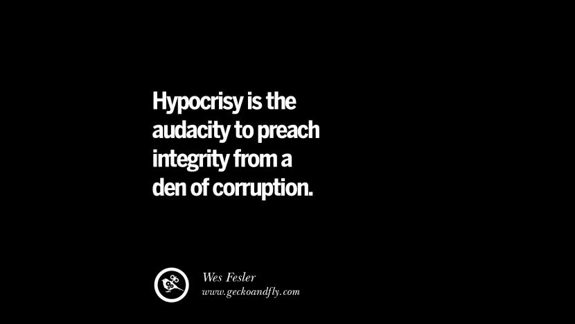 Hypocrisy is the audacity to preach integrity from a den of corruption. - Wes Fesler Inspiring Motivational Anti Corruption Quotes For Politicians On Greed And Power Instagram Pinterest Facebook Happiness