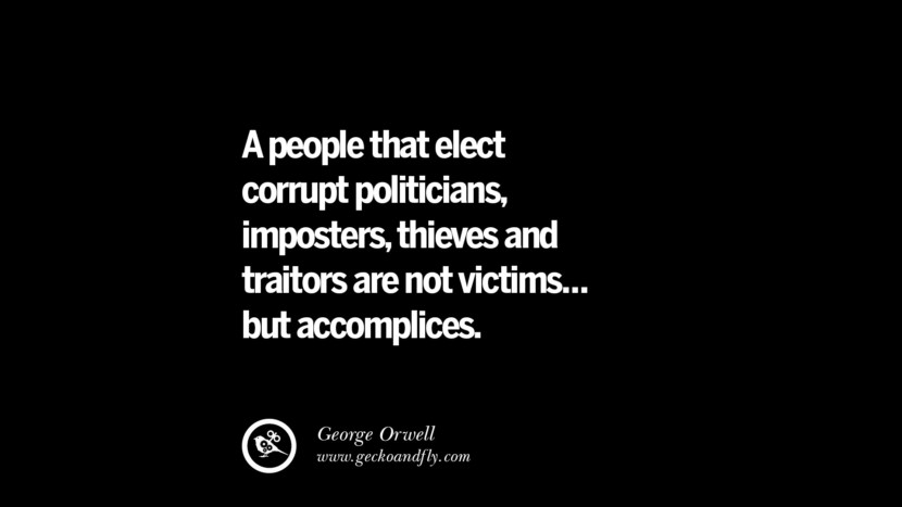A people that elect corrupt politicians, imposters, thieves and traitors are not victims... but accomplices. - George Orwell  Inspiring Motivational Anti Corruption Quotes For Politicians On Greed And Power Instagram Pinterest Facebook