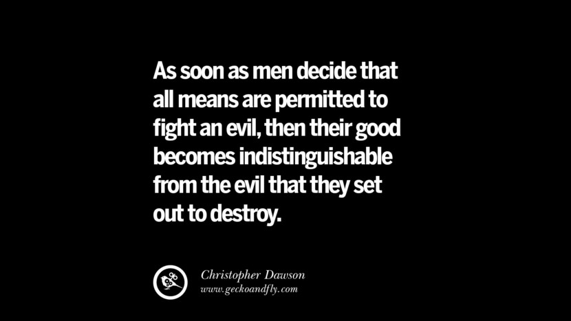 As soon as men decide that all means are permitted to fight an evil, then their good becomes indistinguishable from the evil that they set out to destroy. - Christopher Dawson  Inspiring Motivational Anti Corruption Quotes For Politicians On Greed And Power Instagram Pinterest Facebook