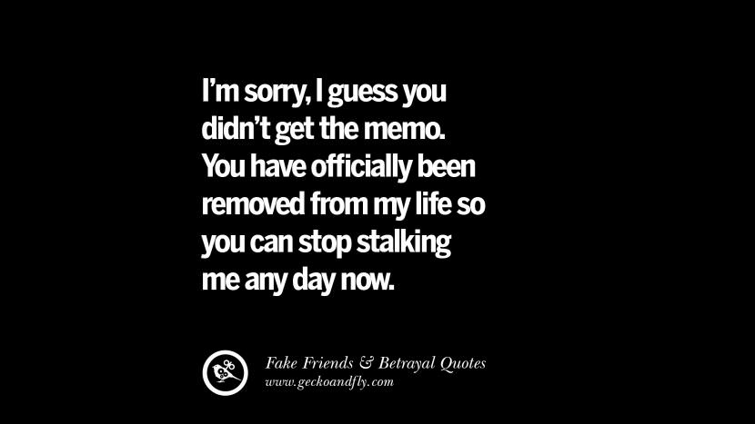 I'm sorry, I guess you didn't get the memo. You have officially been removed from my life so you can stop stalking me any day now. Quotes On Fake Friends That Back Stabbed And Betrayed You Friendship Instagram Pinterest Facebook