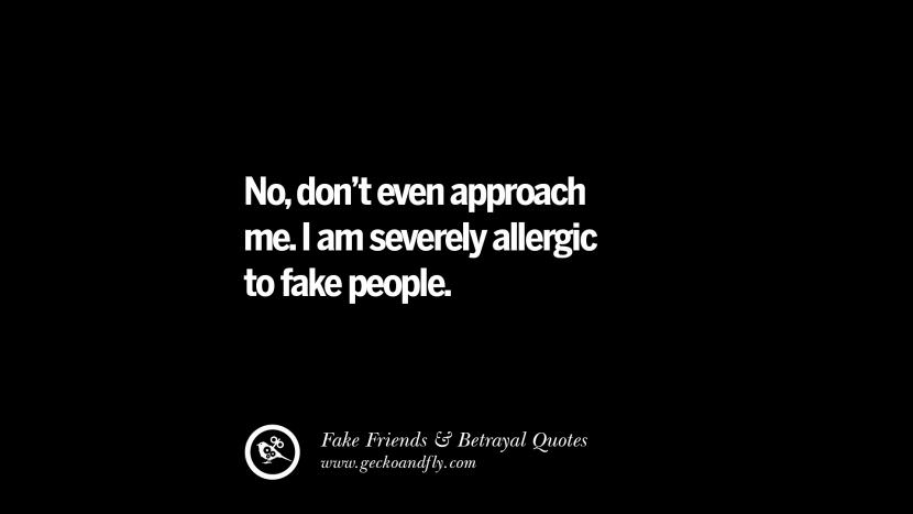 No, don't even approach me. I am severely allergic to fake people. Quotes On Fake Friends That Back Stabbed And Betrayed You Friendship Instagram Pinterest Facebook