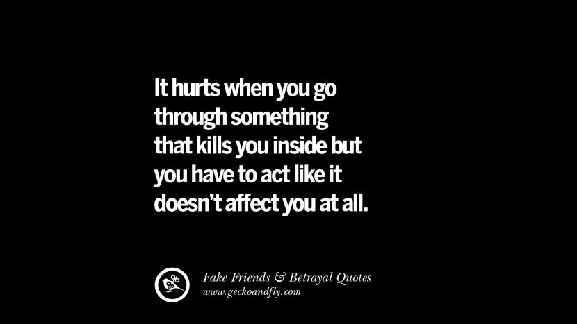 It hurts when you go through something that kills you inside but you have to act like it doesn't affect you at all. Quotes On Fake Friends That Back Stabbed And Betrayed You Friendship Instagram Pinterest Facebook