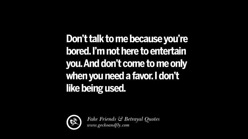 Don't talk to me because you're bored. I'm not here to entertain you. And don't come to me only when you need a favor. I don't like being used. Quotes On Fake Friends That Back Stabbed And Betrayed You Friendship Instagram Pinterest Facebook