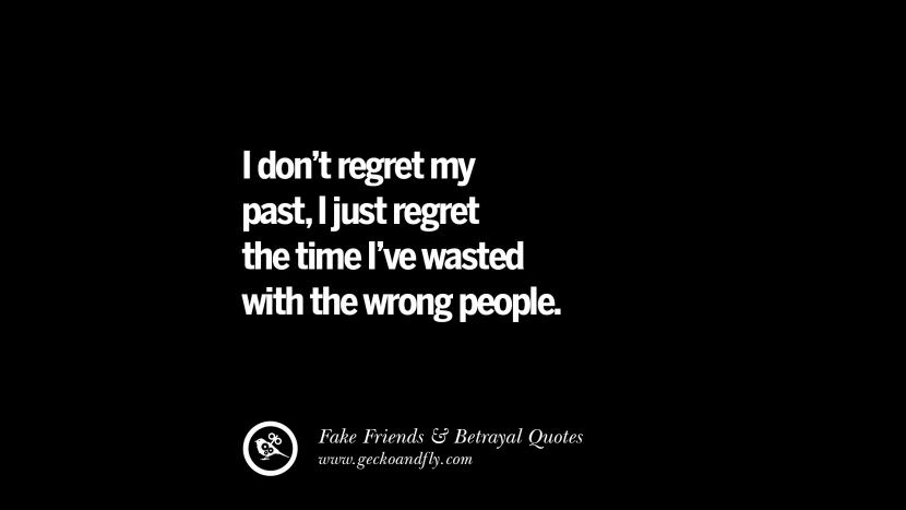 I don't regret my past, I just regret the time I've wasted with the wrong people. Quotes On Fake Friends That Back Stabbed And Betrayed You Friendship Instagram Pinterest Facebook